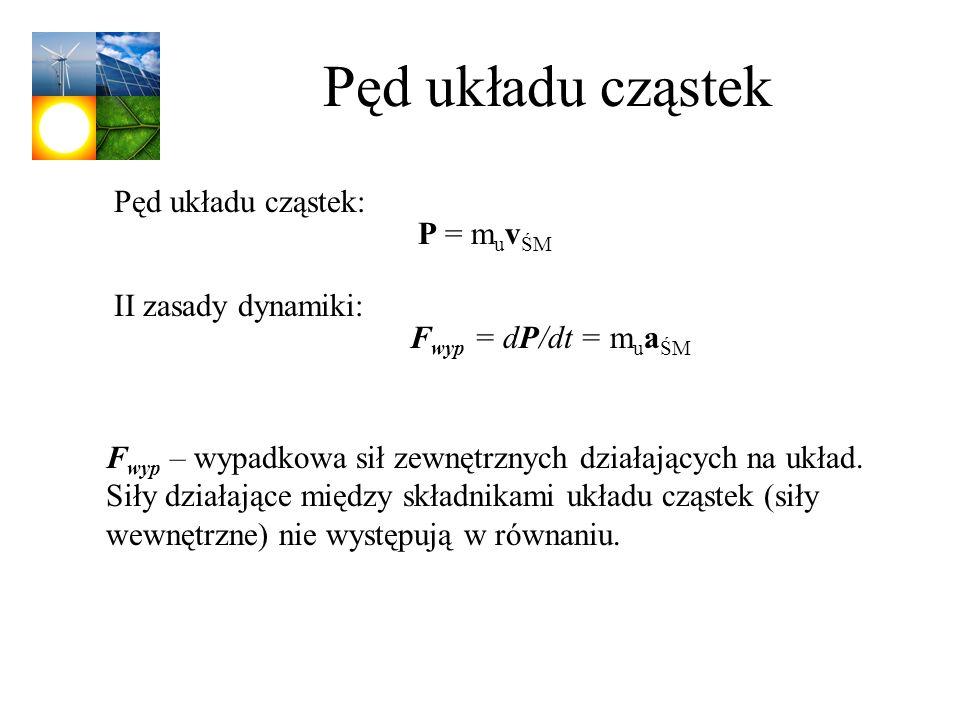 Pęd układu cząstek F wyp – wypadkowa sił zewnętrznych działających na układ. Siły działające między składnikami układu cząstek (siły wewnętrzne) nie w