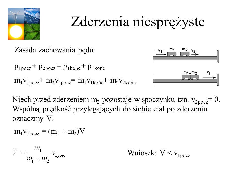 Zderzenia niesprężyste p 1pocz + p 2pocz = p 1końc + p 1końc m 1 v 1pocz + m 2 v 2pocz = m 1 v 1końc + m 2 v 2końc m 1 v 1pocz = (m 1 + m 2 )V Zasada
