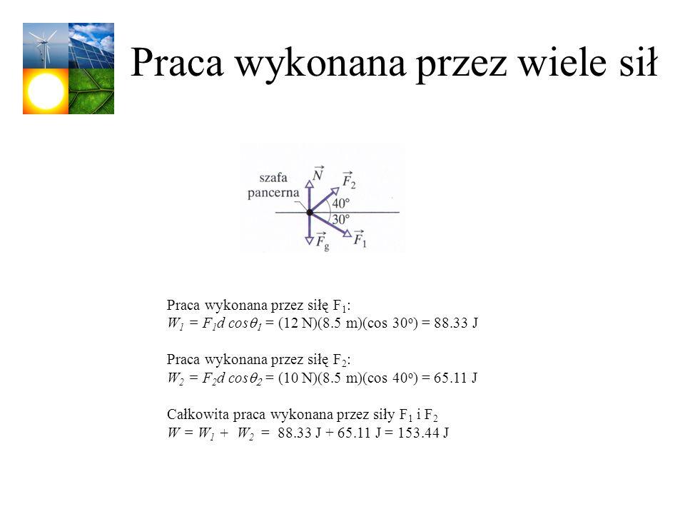 Praca wykonana przez wiele sił Praca wykonana przez siłę F 1 : W 1 = F 1 d cos = (12 N)(8.5 m)(cos 30 o ) = 88.33 J Praca wykonana przez siłę F 2 : W