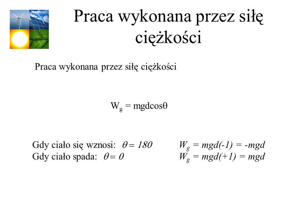 Praca wykonana przez siłę ciężkości W g = mgdcos Praca wykonana przez siłę ciężkości Gdy ciało się wznosi: W g = mgd(-1) = -mgd Gdy ciało spada: W g =