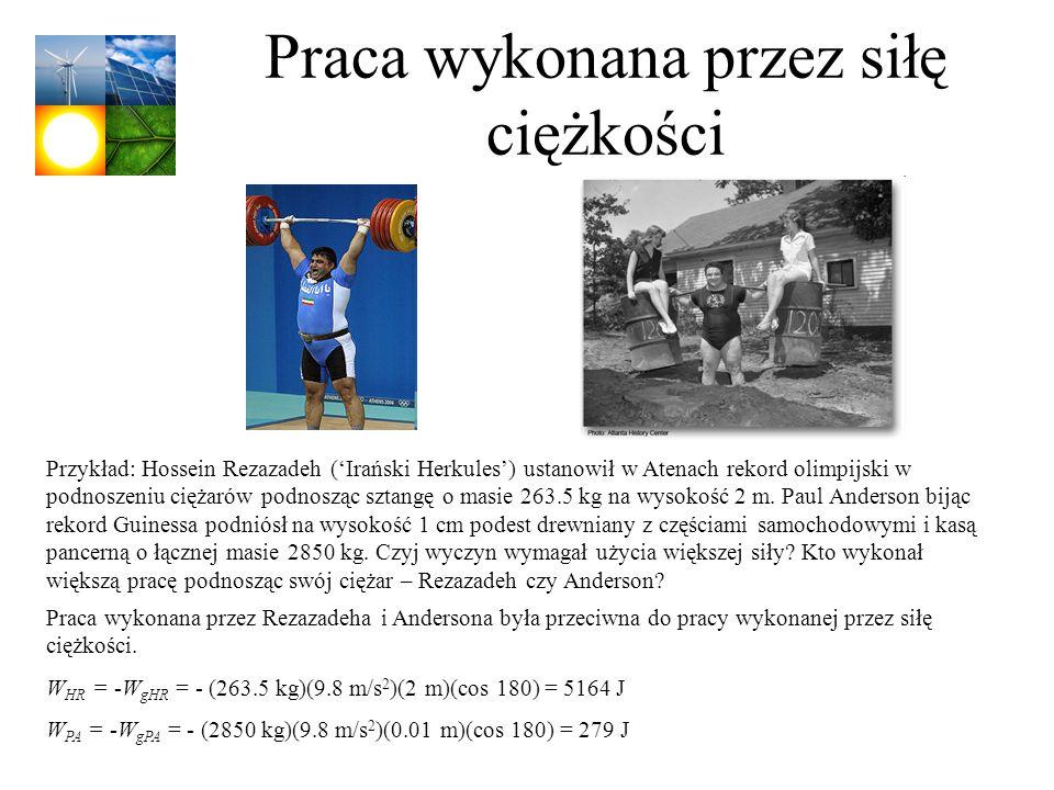 Praca wykonana przez siłę ciężkości Przykład: Hossein Rezazadeh (Irański Herkules) ustanowił w Atenach rekord olimpijski w podnoszeniu ciężarów podnos