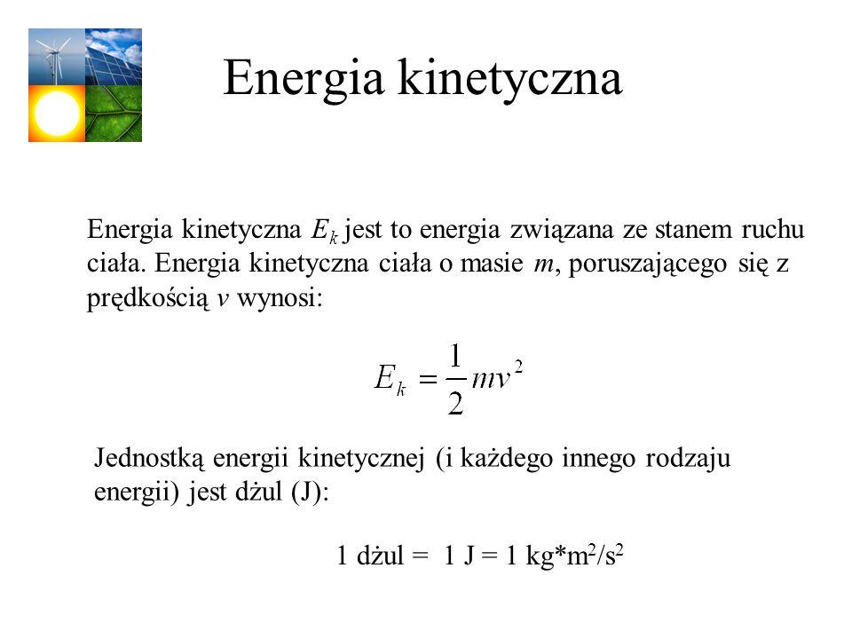 Energia kinetyczna Energia kinetyczna E k jest to energia związana ze stanem ruchu ciała. Energia kinetyczna ciała o masie m, poruszającego się z pręd