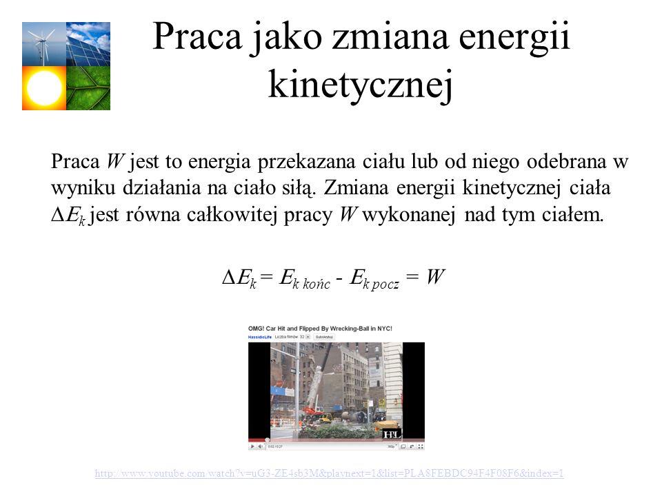 Praca jako zmiana energii kinetycznej k = k końc - k pocz = W Praca W jest to energia przekazana ciału lub od niego odebrana w wyniku działania na cia