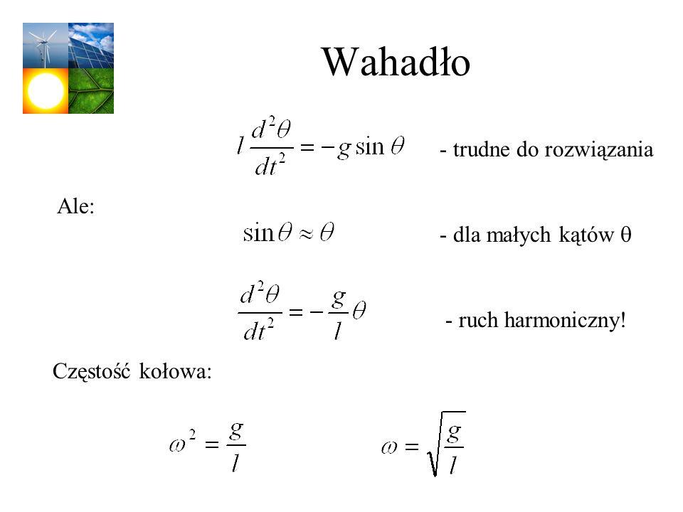 Wahadło - trudne do rozwiązania Ale: - dla małych kątów - ruch harmoniczny! Częstość kołowa: