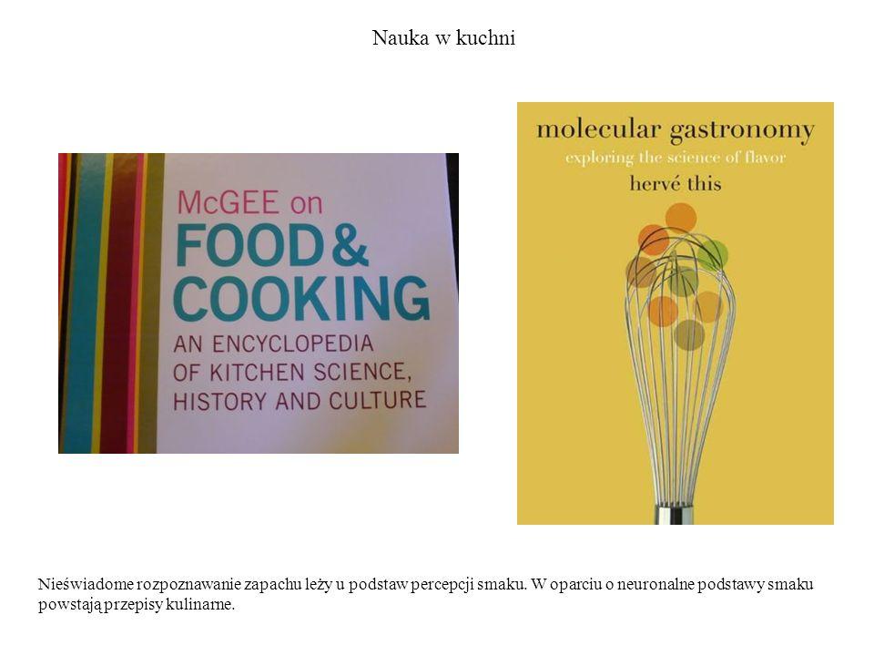 Nauka w kuchni Nieświadome rozpoznawanie zapachu leży u podstaw percepcji smaku. W oparciu o neuronalne podstawy smaku powstają przepisy kulinarne.