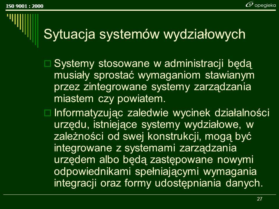 IS0 9001 : 2000 27 Sytuacja systemów wydziałowych Systemy stosowane w administracji będą musiały sprostać wymaganiom stawianym przez zintegrowane systemy zarządzania miastem czy powiatem.