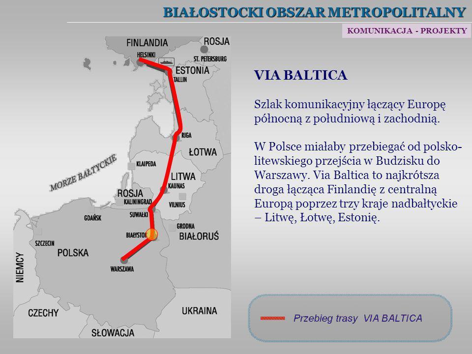BIAŁOSTOCKI OBSZAR METROPOLITALNY VIA BALTICA Szlak komunikacyjny łączący Europę północną z południową i zachodnią. W Polsce miałaby przebiegać od pol