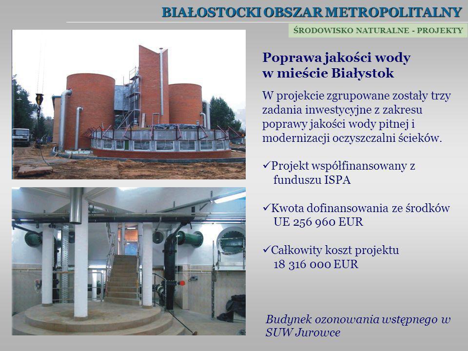 BIAŁOSTOCKI OBSZAR METROPOLITALNY Poprawa jakości wody w mieście Białystok W projekcie zgrupowane zostały trzy zadania inwestycyjne z zakresu poprawy
