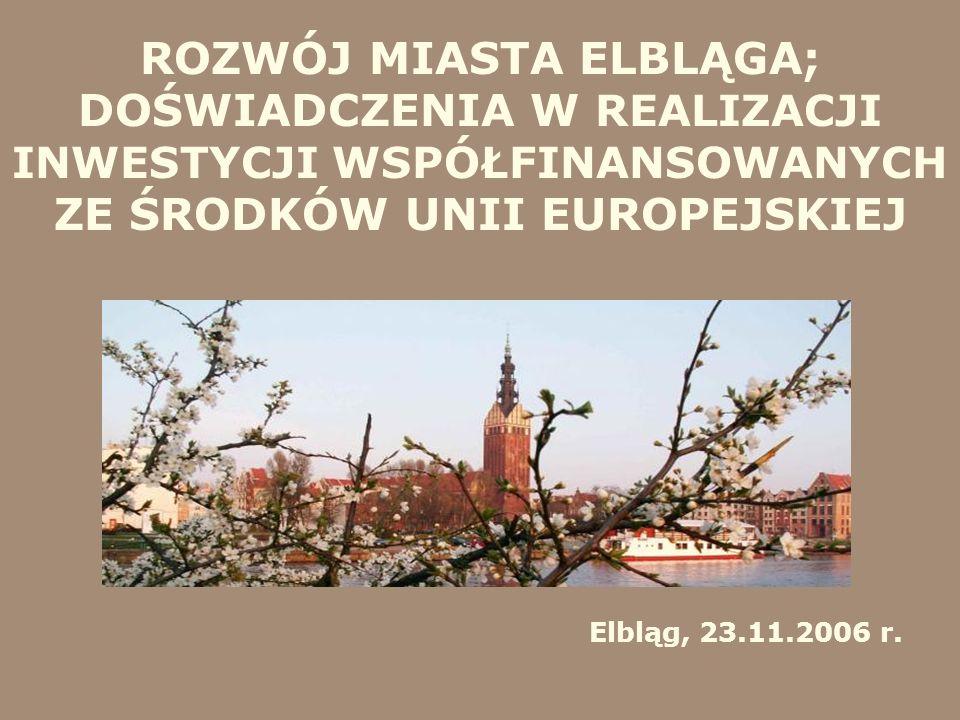 ROZWÓJ MIASTA ELBLĄGA; DOŚWIADCZENIA W REALIZACJI INWESTYCJI WSPÓŁFINANSOWANYCH ZE ŚRODKÓW UNII EUROPEJSKIEJ Elbląg, 23.11.2006 r.