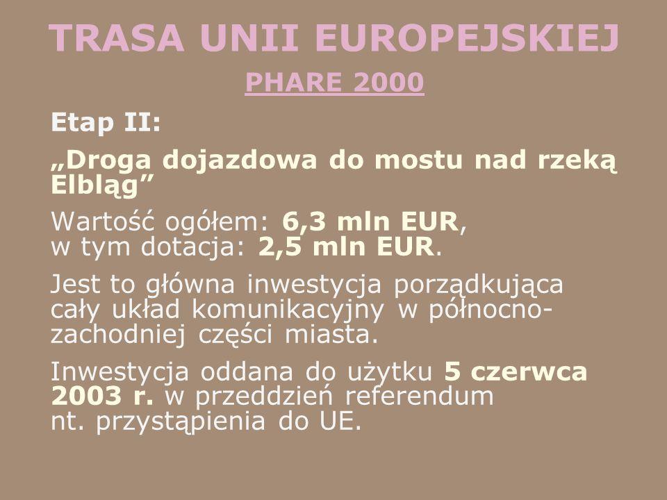 TRASA UNII EUROPEJSKIEJ PHARE 2000 Etap II: Droga dojazdowa do mostu nad rzeką Elbląg Wartość ogółem: 6,3 mln EUR, w tym dotacja: 2,5 mln EUR. Jest to