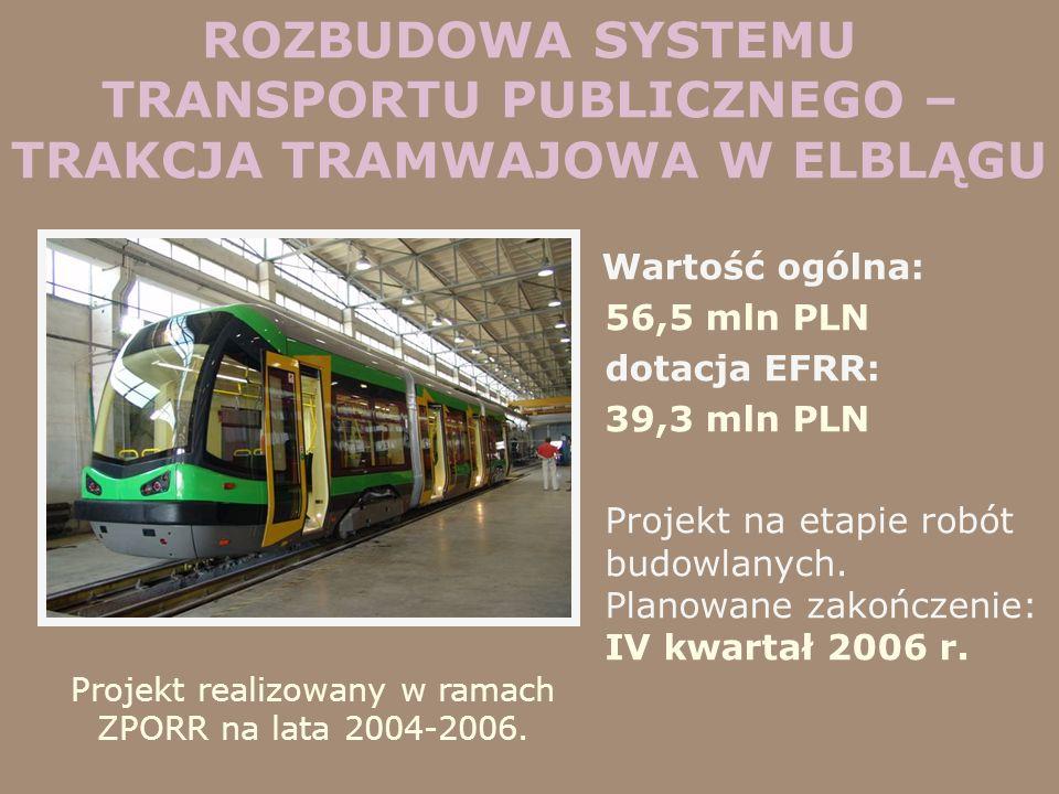 ROZBUDOWA SYSTEMU TRANSPORTU PUBLICZNEGO – TRAKCJA TRAMWAJOWA W ELBLĄGU Wartość ogólna: 56,5 mln PLN dotacja EFRR: 39,3 mln PLN Projekt na etapie robó