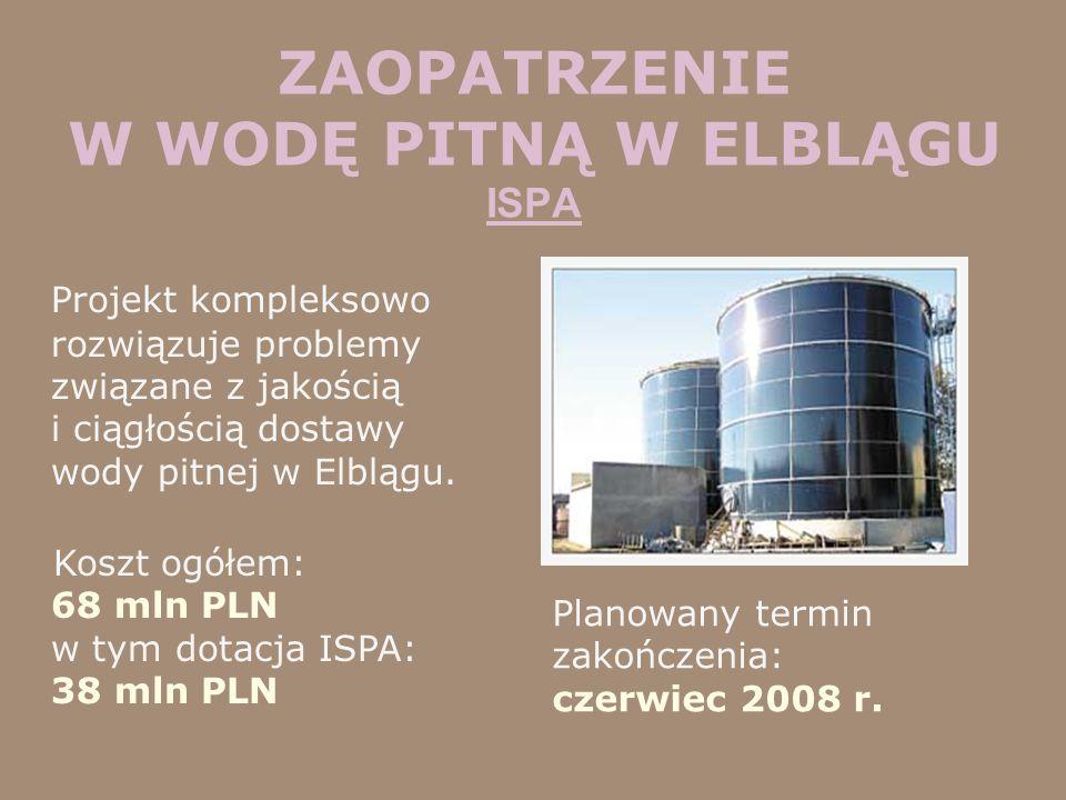 ZAOPATRZENIE W WODĘ PITNĄ W ELBLĄGU ISPA Projekt kompleksowo rozwiązuje problemy związane z jakością i ciągłością dostawy wody pitnej w Elblągu. Koszt