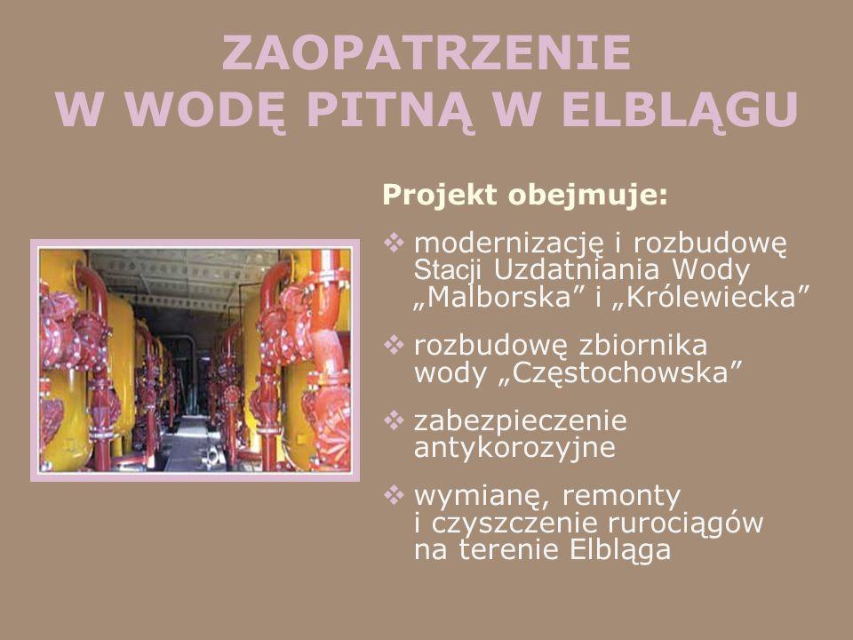 ZAOPATRZENIE W WODĘ PITNĄ W ELBLĄGU Projekt obejmuje: modernizację i rozbudowę Stacji Uzdatniania Wody Malborska i Królewiecka rozbudowę zbiornika wod