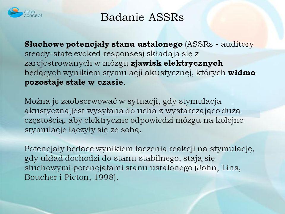 Badanie ASSRs Słuchowe potencjały stanu ustalonego (ASSRs - auditory steady-state evoked responses) składają się z zarejestrowanych w mózgu zjawisk el
