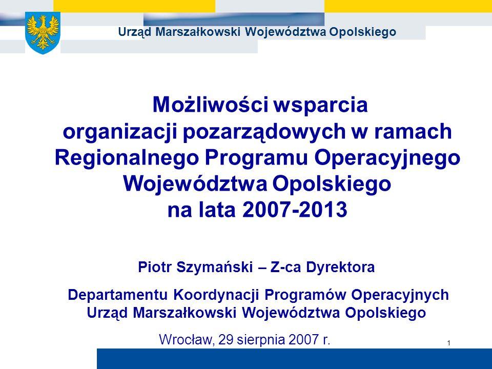 Urząd Marszałkowski Województwa Opolskiego 1 Możliwości wsparcia organizacji pozarządowych w ramach Regionalnego Programu Operacyjnego Województwa Opolskiego na lata 2007-2013 Piotr Szymański – Z-ca Dyrektora Departamentu Koordynacji Programów Operacyjnych Urząd Marszałkowski Województwa Opolskiego Wrocław, 29 sierpnia 2007 r.