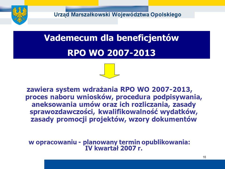 Urząd Marszałkowski Województwa Opolskiego 18 Vademecum dla beneficjentów RPO WO 2007-2013 zawiera system wdrażania RPO WO 2007-2013, proces naboru wn