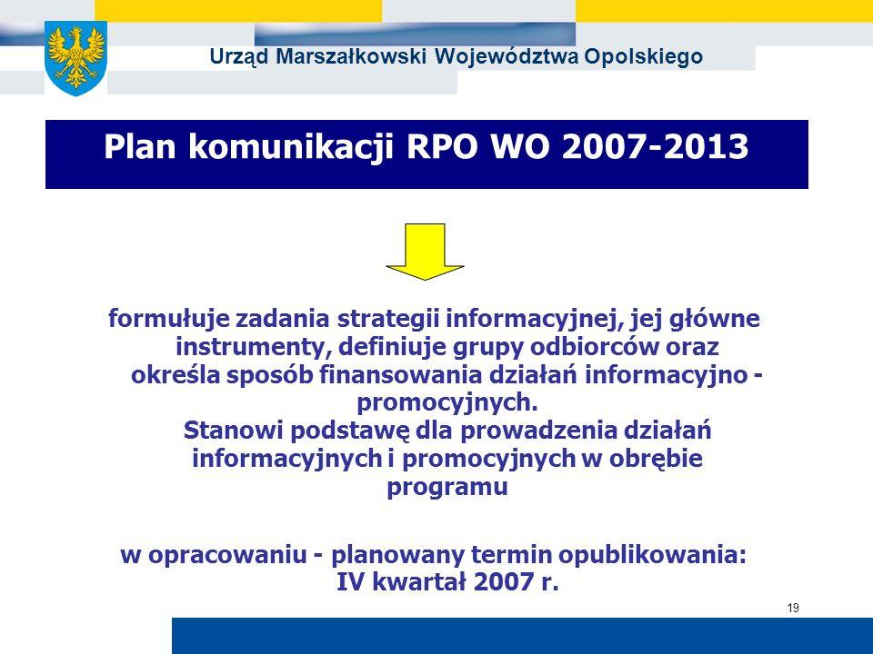 Urząd Marszałkowski Województwa Opolskiego 19 Plan komunikacji RPO WO 2007-2013 formułuje zadania strategii informacyjnej, jej główne instrumenty, def
