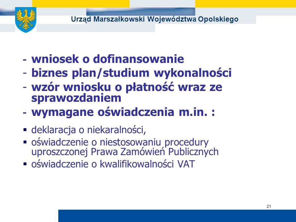 Urząd Marszałkowski Województwa Opolskiego 21 - wniosek o dofinansowanie -biznes plan/studium wykonalności -wzór wniosku o płatność wraz ze sprawozdaniem - wymagane oświadczenia m.in.
