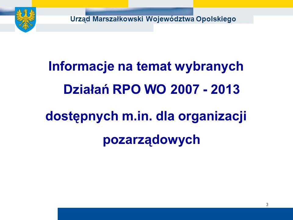 Urząd Marszałkowski Województwa Opolskiego 3 Informacje na temat wybranych Działań RPO WO 2007 - 2013 dostępnych m.in. dla organizacji pozarządowych