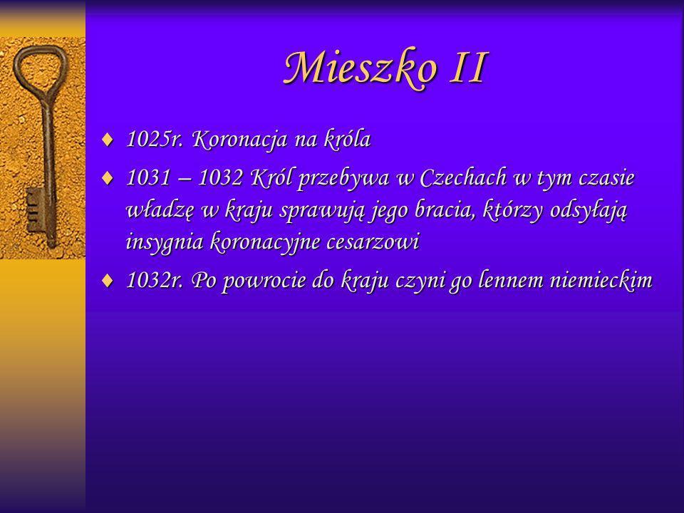 1025r. Koronacja na króla 1025r. Koronacja na króla 1031 – 1032 Król przebywa w Czechach w tym czasie władzę w kraju sprawują jego bracia, którzy odsy