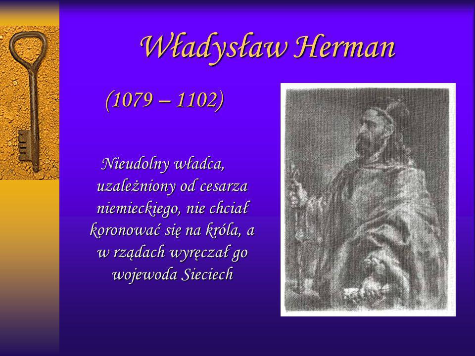 Władysław Herman (1079 – 1102) Nieudolny władca, uzależniony od cesarza niemieckiego, nie chciał koronować się na króla, a w rządach wyręczał go wojew