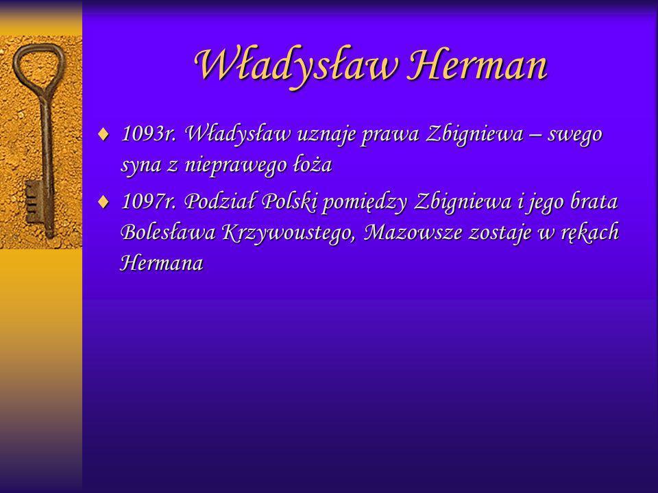 1093r. Władysław uznaje prawa Zbigniewa – swego syna z nieprawego łoża 1097r. Podział Polski pomiędzy Zbigniewa i jego brata Bolesława Krzywoustego, M