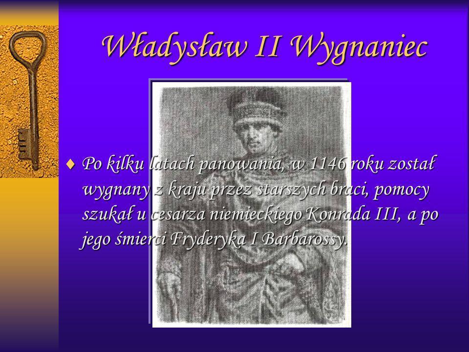 Władysław II Wygnaniec Po kilku latach panowania, w 1146 roku został wygnany z kraju przez starszych braci, pomocy szukał u cesarza niemieckiego Konra
