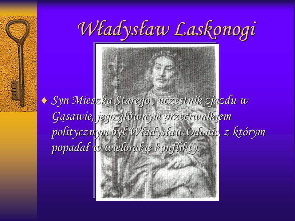 Władysław Laskonogi Syn Mieszka Starego, uczestnik zjazdu w Gąsawie, jego głównym przeciwnikiem politycznym był Władysław Odonic, z którym popadał w w