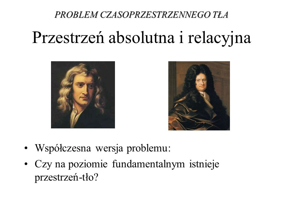Przestrzeń absolutna i relacyjna Współczesna wersja problemu: Czy na poziomie fundamentalnym istnieje przestrzeń-tło? PROBLEM CZASOPRZESTRZENNEGO TŁA