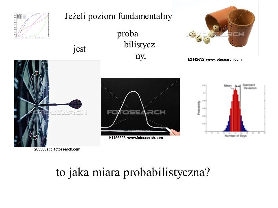 Jeżeli poziom fundamentalny jest proba bilistycz ny, to jaka miara probabilistyczna?