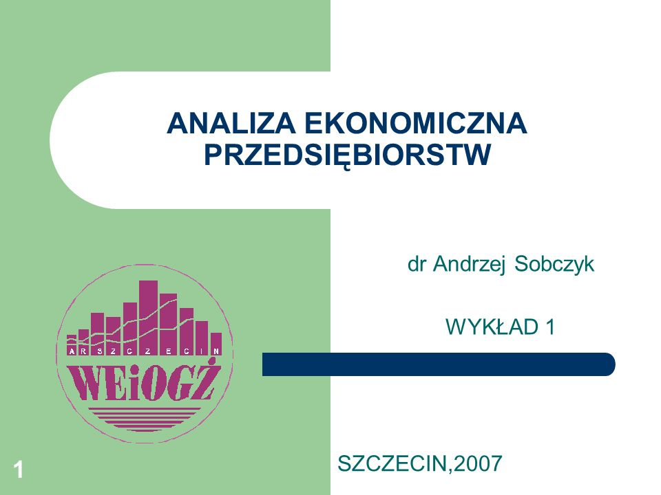 1 ANALIZA EKONOMICZNA PRZEDSIĘBIORSTW dr Andrzej Sobczyk WYKŁAD 1 SZCZECIN,2007