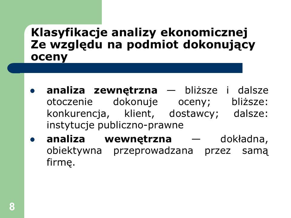 8 Klasyfikacje analizy ekonomicznej Ze względu na podmiot dokonujący oceny analiza zewnętrzna bliższe i dalsze otoczenie dokonuje oceny; bliższe: konk