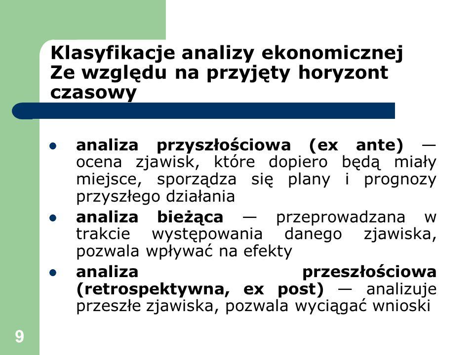 9 Klasyfikacje analizy ekonomicznej Ze względu na przyjęty horyzont czasowy analiza przyszłościowa (ex ante) ocena zjawisk, które dopiero będą miały m