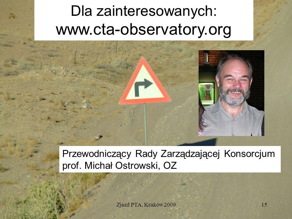 Zjazd PTA, Kraków 200915 Dla zainteresowanych: www.cta-observatory.org Przewodniczący Rady Zarządzającej Konsorcjum prof. Michał Ostrowski, OZ