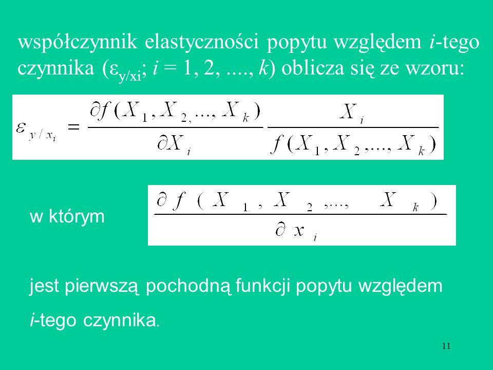 11 współczynnik elastyczności popytu względem i-tego czynnika (ε y/xi ; i = 1, 2,...., k) oblicza się ze wzoru: w którym jest pierwszą pochodną funkcji popytu względem i-tego czynnika.