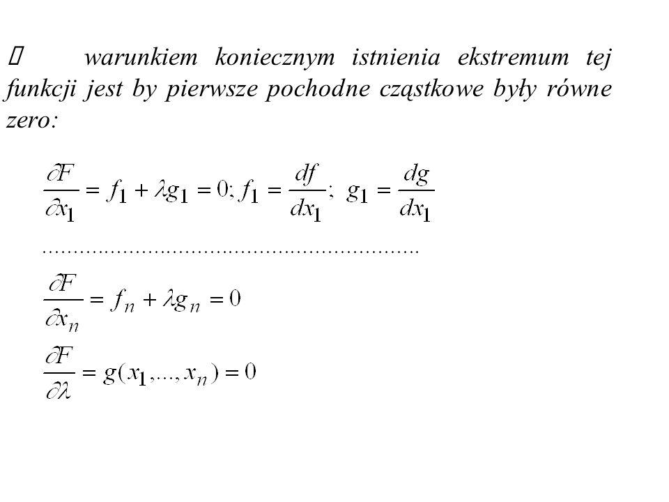 Ekstremum funkcji z wieloma zmiennymi y=f(x 1,x 2,...,x n ) oraz jednym warunku dodatkowym g(x 1,x 2,..,x n.)=0 Dla funkcji n-zmiennych postaci y=f(x 1,x 2,...,x n ) o własnościach analogicznych jak dla dwóch zmiennych oraz jednym warunku dodatkowym w postaci funkcji liniowej g(x 1,x 2,...,x n )=0 tworzymy funkcję Lagrangea: F(x 1,x 2,...,x n, )=f(x 1,x 2,...,x n )+ g(x 1,x 2,...,x n )