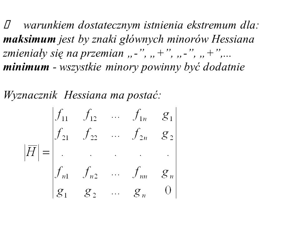 warunkiem dostatecznym istnienia ekstremum dla: maksimum jest by znaki głównych minorów Hessiana zmieniały się na przemian -, +, -, +,...