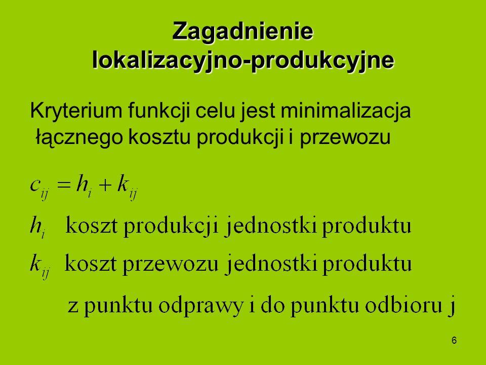 6 Zagadnienie lokalizacyjno-produkcyjne Kryterium funkcji celu jest minimalizacja łącznego kosztu produkcji i przewozu