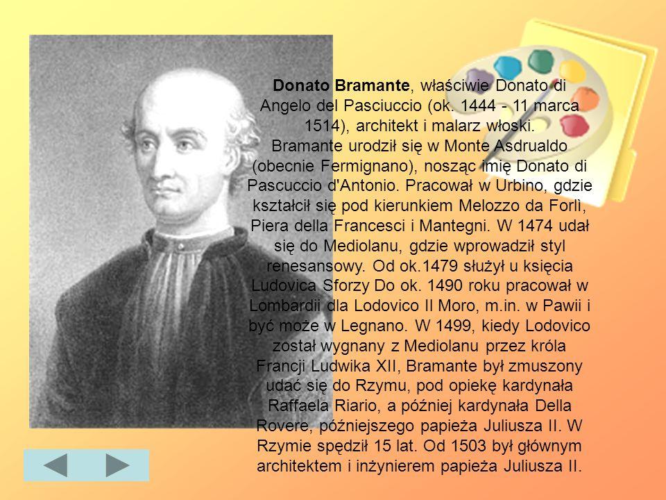 Donato Bramante, właściwie Donato di Angelo del Pasciuccio (ok. 1444 - 11 marca 1514), architekt i malarz włoski. Bramante urodził się w Monte Asdrual