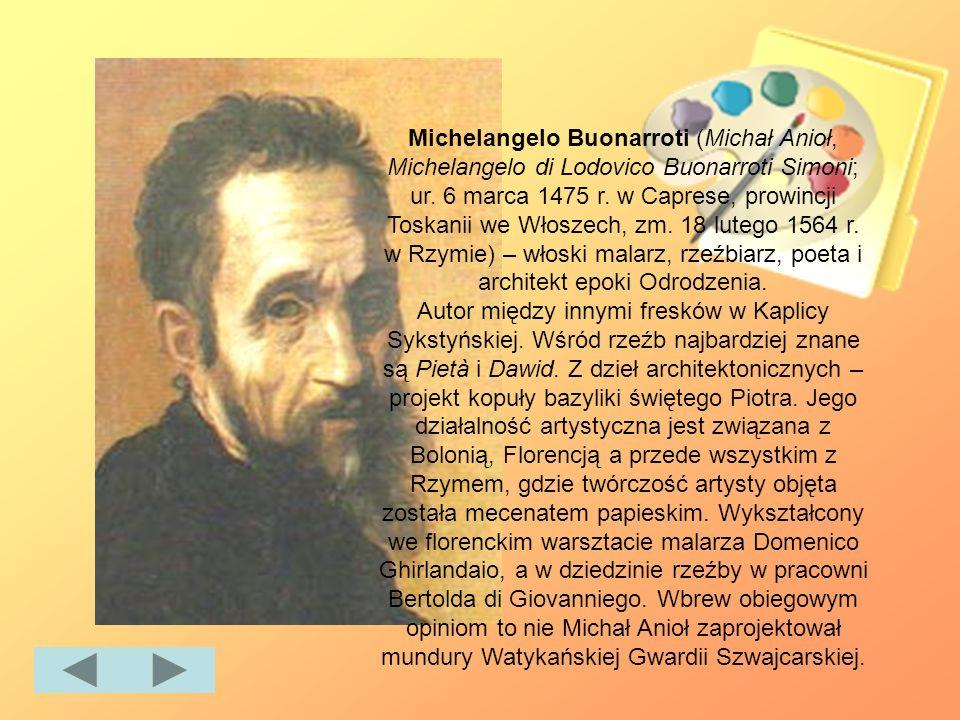 Michelangelo Buonarroti (Michał Anioł, Michelangelo di Lodovico Buonarroti Simoni; ur. 6 marca 1475 r. w Caprese, prowincji Toskanii we Włoszech, zm.
