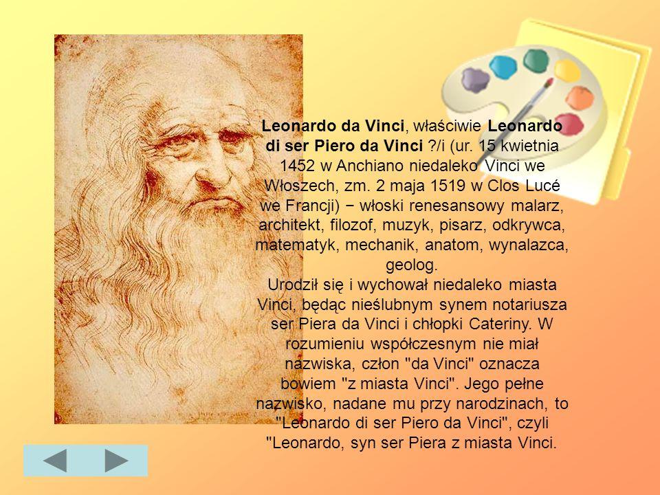 Leonardo da Vinci, właściwie Leonardo di ser Piero da Vinci ?/i (ur. 15 kwietnia 1452 w Anchiano niedaleko Vinci we Włoszech, zm. 2 maja 1519 w Clos L