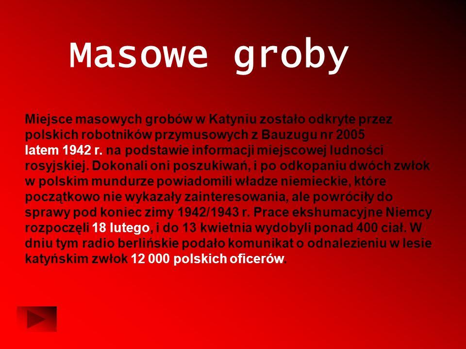 Masowe groby Miejsce masowych grobów w Katyniu zostało odkryte przez polskich robotników przymusowych z Bauzugu nr 2005 latem 1942 r. na podstawie inf