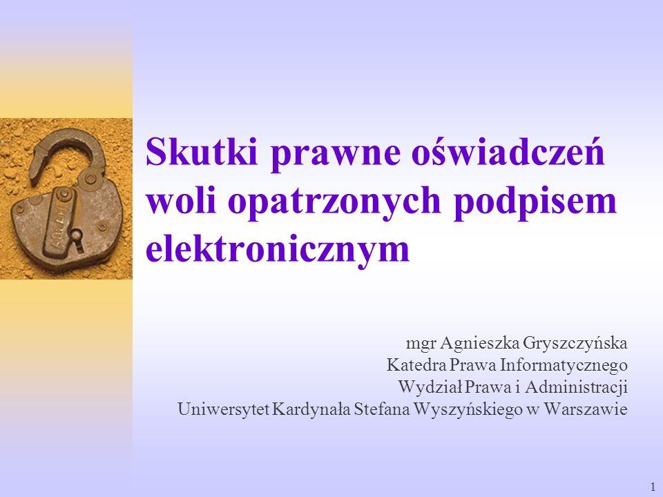 1 Skutki prawne oświadczeń woli opatrzonych podpisem elektronicznym mgr Agnieszka Gryszczyńska Katedra Prawa Informatycznego Wydział Prawa i Administr