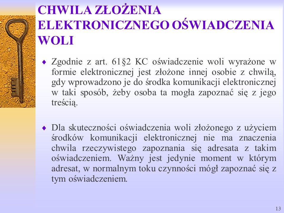 13 CHWILA ZŁOŻENIA ELEKTRONICZNEGO OŚWIADCZENIA WOLI Zgodnie z art. 61§2 KC oświadczenie woli wyrażone w formie elektronicznej jest złożone innej osob