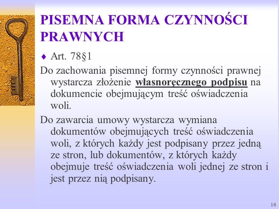16 PISEMNA FORMA CZYNNOŚCI PRAWNYCH Art. 78§1 Do zachowania pisemnej formy czynności prawnej wystarcza złożenie własnoręcznego podpisu na dokumencie o