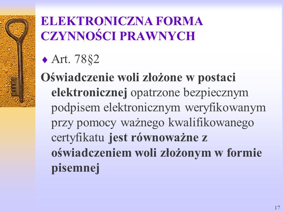 17 ELEKTRONICZNA FORMA CZYNNOŚCI PRAWNYCH Art. 78§2 Oświadczenie woli złożone w postaci elektronicznej opatrzone bezpiecznym podpisem elektronicznym w