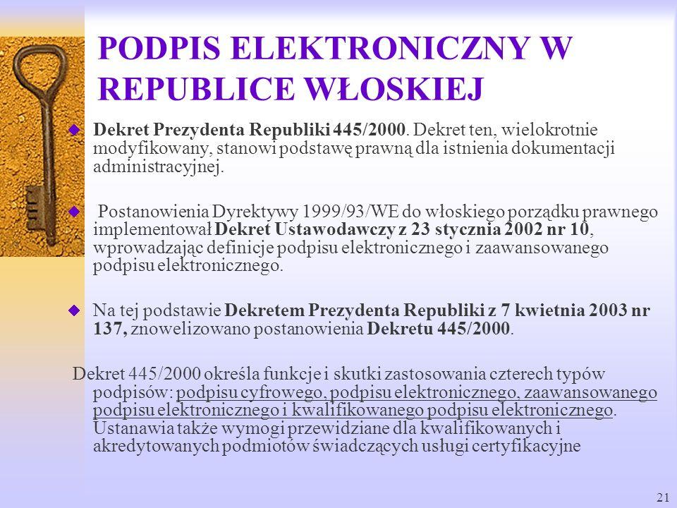 21 PODPIS ELEKTRONICZNY W REPUBLICE WŁOSKIEJ Dekret Prezydenta Republiki 445/2000. Dekret ten, wielokrotnie modyfikowany, stanowi podstawę prawną dla