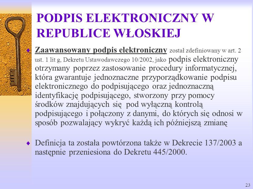 23 PODPIS ELEKTRONICZNY W REPUBLICE WŁOSKIEJ Zaawansowany podpis elektroniczny został zdefiniowany w art. 2 ust. 1 lit g, Dekretu Ustawodawczego 10/20