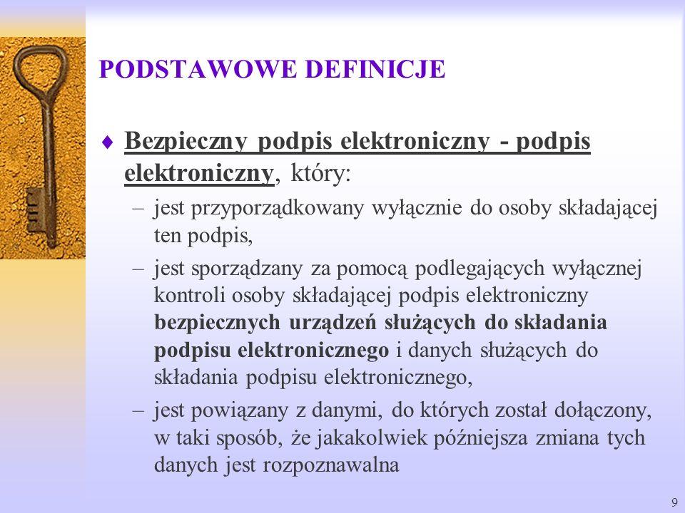 9 PODSTAWOWE DEFINICJE Bezpieczny podpis elektroniczny - podpis elektroniczny, który: –jest przyporządkowany wyłącznie do osoby składającej ten podpis