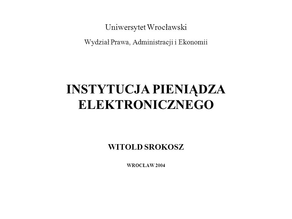 Uniwersytet Wrocławski Wydział Prawa, Administracji i Ekonomii INSTYTUCJA PIENIĄDZA ELEKTRONICZNEGO WITOLD SROKOSZ WROCŁAW 2004